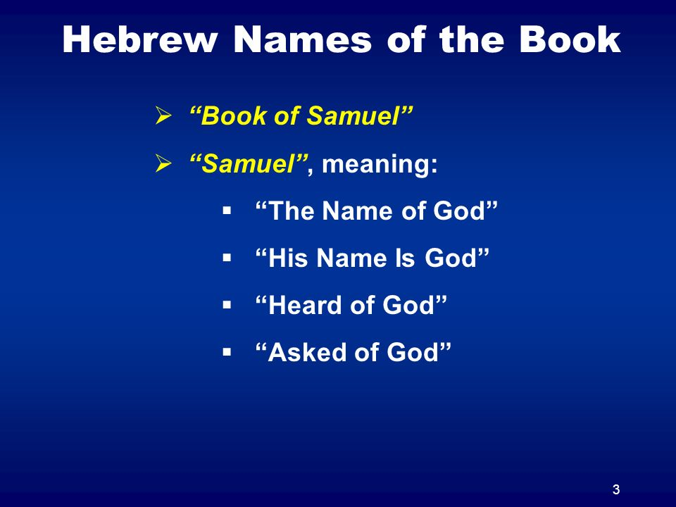 3 Hebrew Names of the Book Book of Samuel Samuel, meaning: The Name of God His Name Is God Heard of God Asked of God