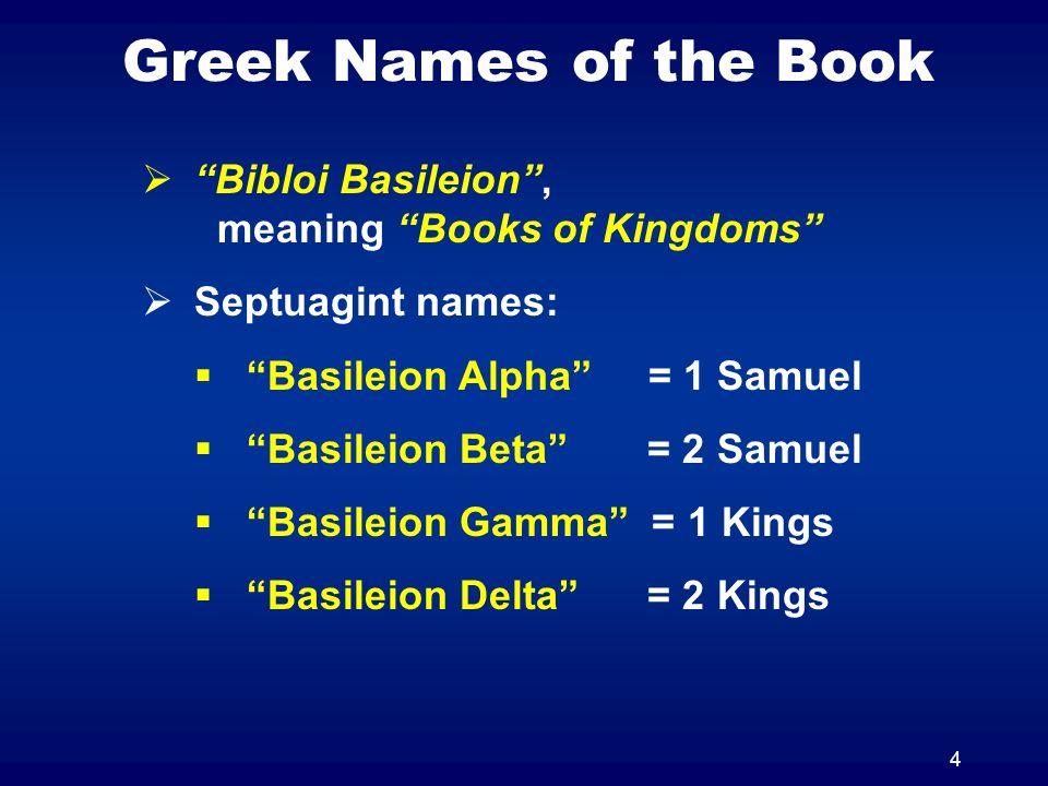 4 Greek Names of the Book Bibloi Basileion, meaning Books of Kingdoms Septuagint names: Basileion Alpha = 1 Samuel Basileion Beta = 2 Samuel Basileion