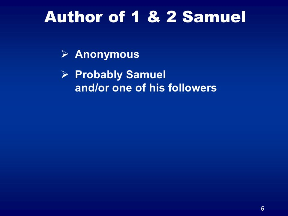 5 Author of 1 & 2 Samuel Anonymous Probably Samuel and/or one of his followers