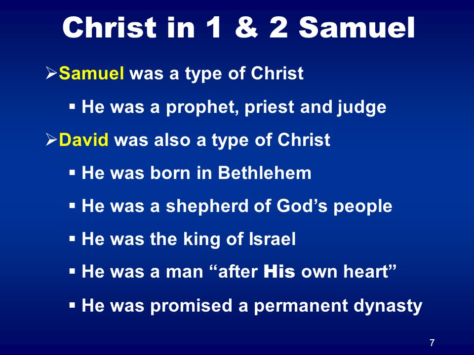 7 Christ in 1 & 2 Samuel Samuel was a type of Christ He was a prophet, priest and judge David was also a type of Christ He was born in Bethlehem He wa
