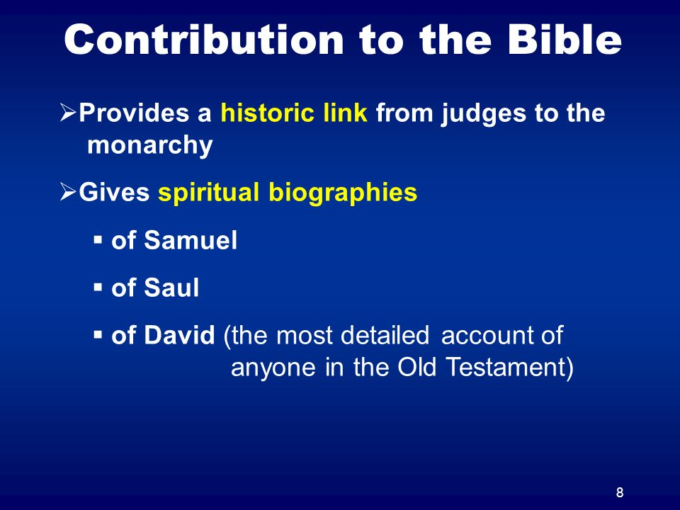 8 Contribution to the Bible Provides a historic link from judges to the monarchy Gives spiritual biographies of Samuel of Saul of David (the most deta
