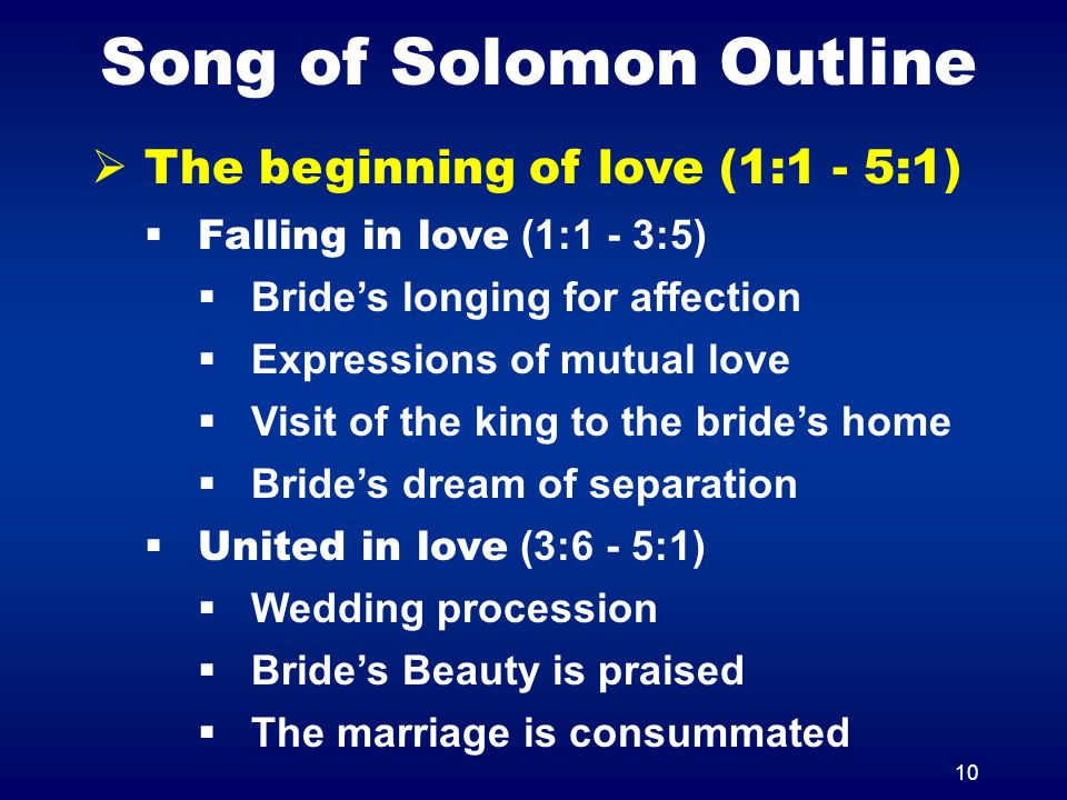 10 Song of Solomon Outline The beginning of love (1:1 - 5:1) Falling in love (1:1 - 3:5) Brides longing for affection Expressions of mutual love Visit of the king to the brides home Brides dream of separation United in love (3:6 - 5:1) Wedding procession Brides Beauty is praised The marriage is consummated