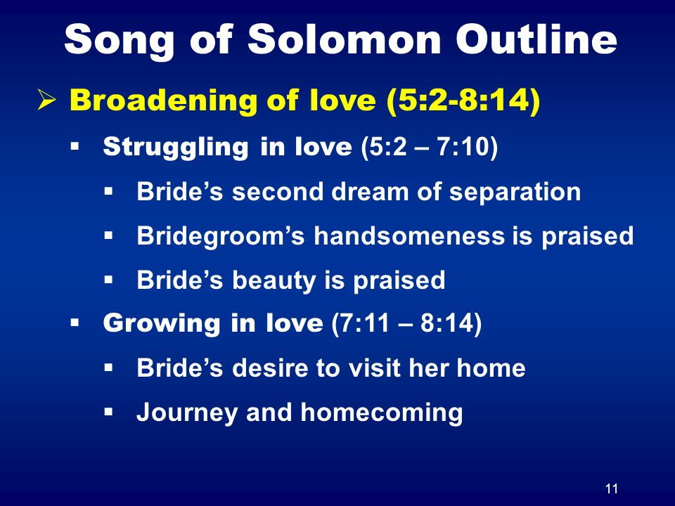 11 Song of Solomon Outline Broadening of love (5:2-8:14) Struggling in love (5:2 – 7:10) Brides second dream of separation Bridegrooms handsomeness is praised Brides beauty is praised Growing in love (7:11 – 8:14) Brides desire to visit her home Journey and homecoming