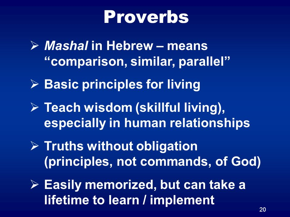 20 Proverbs Mashal in Hebrew – means comparison, similar, parallel Basic principles for living Teach wisdom (skillful living), especially in human relationships Truths without obligation (principles, not commands, of God) Easily memorized, but can take a lifetime to learn / implement