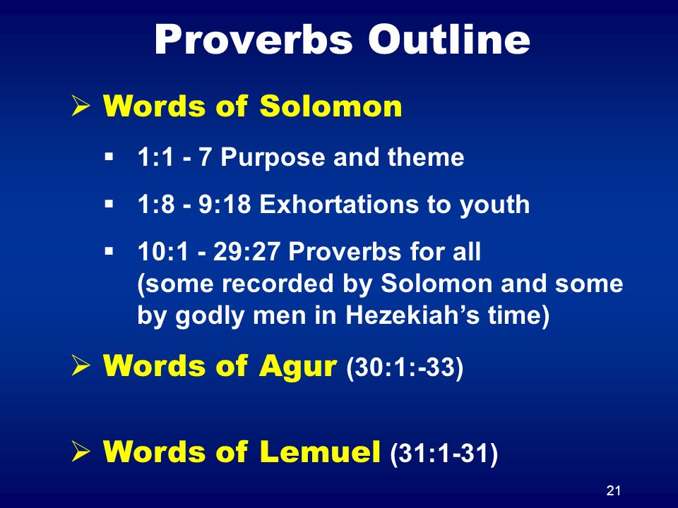 21 Proverbs Outline Words of Solomon 1:1 - 7 Purpose and theme 1:8 - 9:18 Exhortations to youth 10:1 - 29:27 Proverbs for all (some recorded by Solomon and some by godly men in Hezekiahs time) Words of Agur (30:1:-33) Words of Lemuel (31:1-31)