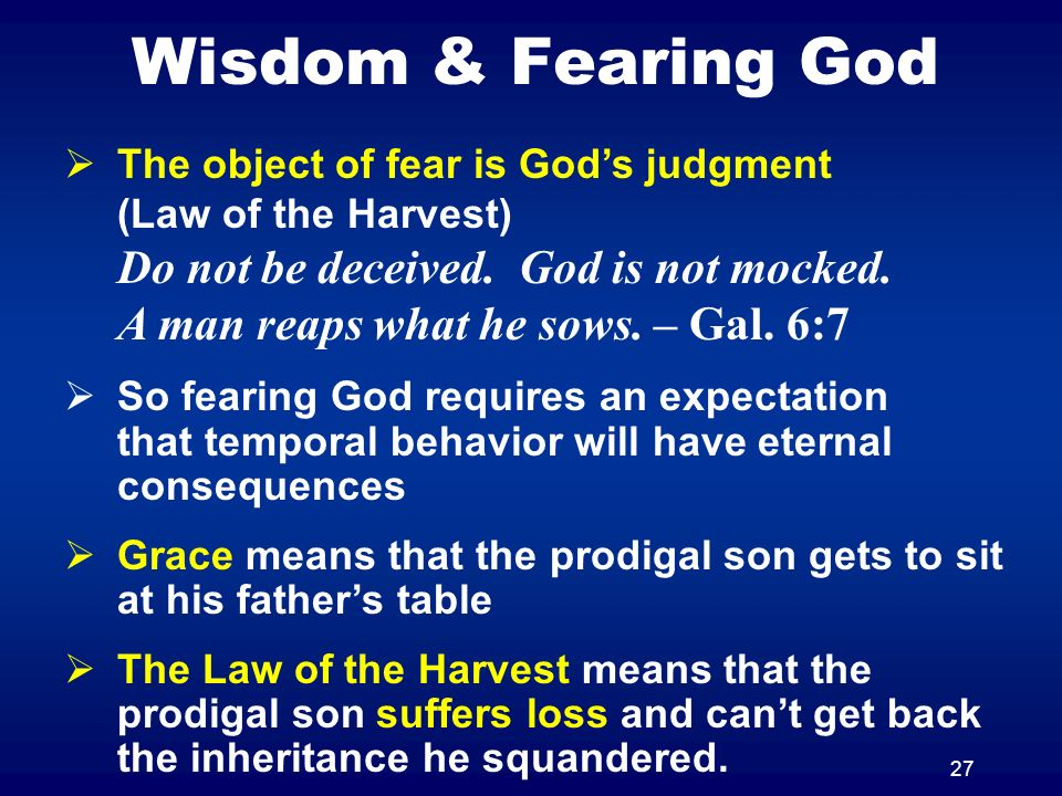 27 Wisdom & Fearing God The object of fear is Gods judgment (Law of the Harvest) Do not be deceived.