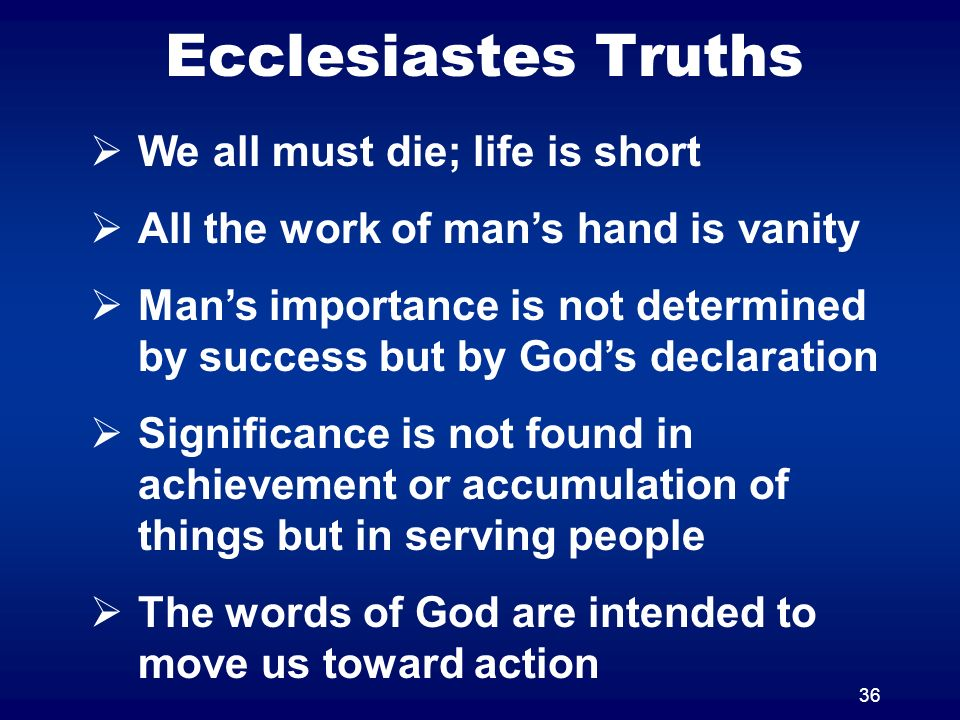 36 Ecclesiastes Truths We all must die; life is short All the work of mans hand is vanity Mans importance is not determined by success but by Gods declaration Significance is not found in achievement or accumulation of things but in serving people The words of God are intended to move us toward action