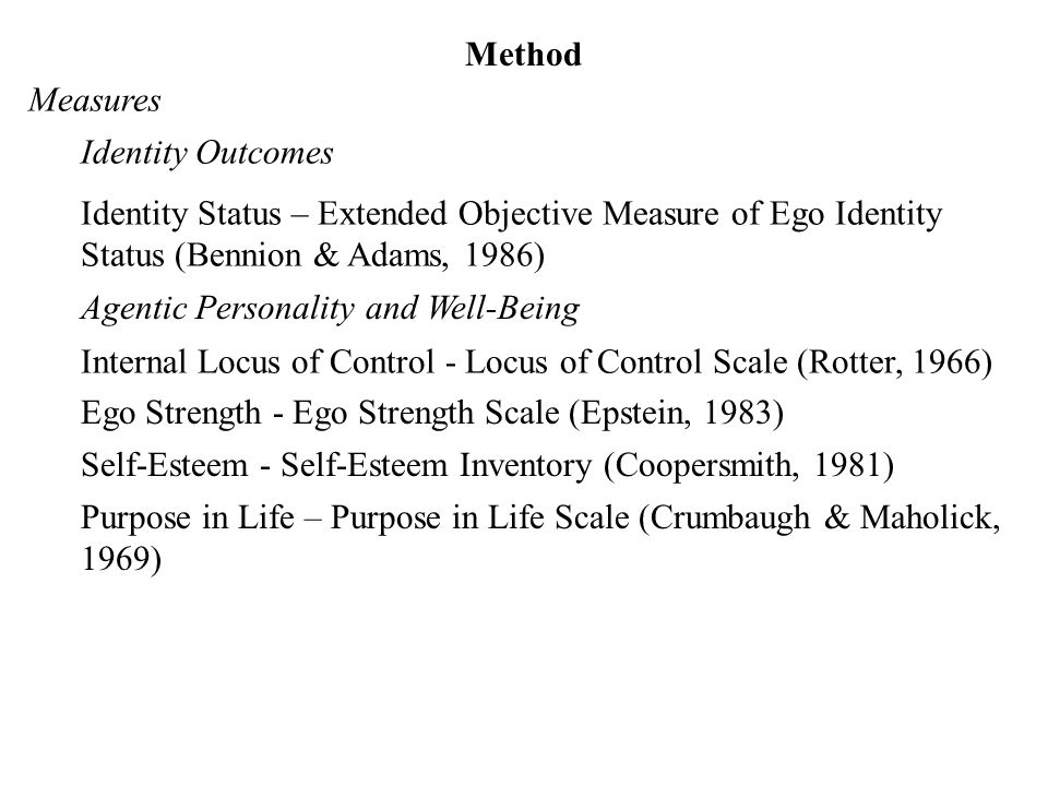 Method Measures Identity Outcomes Identity Status – Extended Objective Measure of Ego Identity Status (Bennion & Adams, 1986) Agentic Personality and Well-Being Internal Locus of Control - Locus of Control Scale (Rotter, 1966) Ego Strength - Ego Strength Scale (Epstein, 1983) Self-Esteem - Self-Esteem Inventory (Coopersmith, 1981) Purpose in Life – Purpose in Life Scale (Crumbaugh & Maholick, 1969)