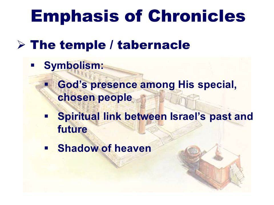 11 Emphasis of Chronicles The temple / tabernacle Symbolism: Gods presence among His special, chosen people Spiritual link between Israels past and fu