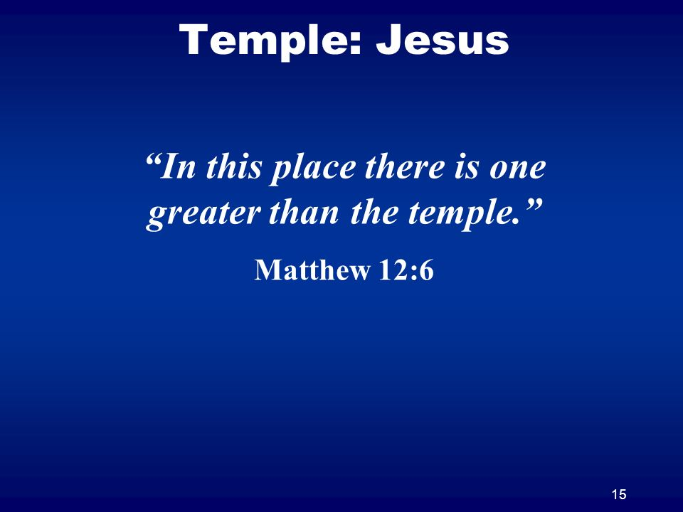 15 Temple: Jesus In this place there is one greater than the temple. Matthew 12:6