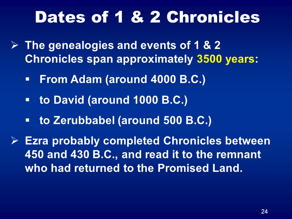 24 The genealogies and events of 1 & 2 Chronicles span approximately 3500 years: From Adam (around 4000 B.C.) to David (around 1000 B.C.) to Zerubbabe
