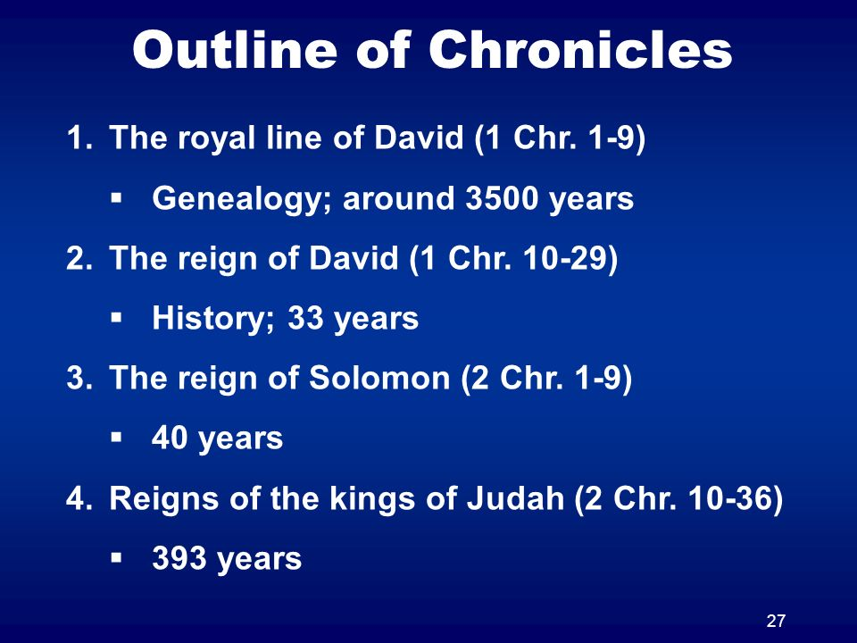 27 Outline of Chronicles 1.The royal line of David (1 Chr. 1-9) Genealogy; around 3500 years 2.The reign of David (1 Chr. 10-29) History; 33 years 3.T
