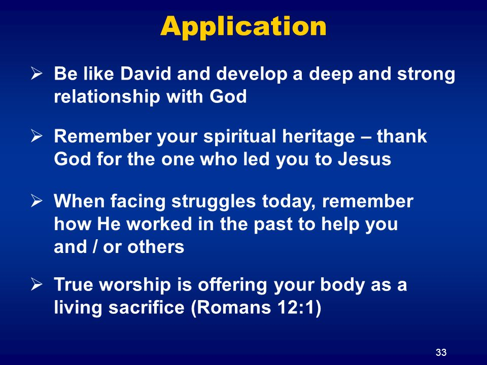 33 Application When facing struggles today, remember how He worked in the past to help you and / or others Be like David and develop a deep and strong