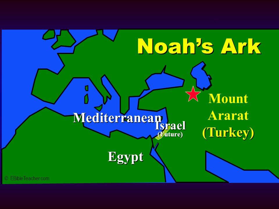Noahs Ark 1 © EBibleTeacher.com Mediterranean Egypt Mount Ararat(Turkey) Noahs Ark Israel(Future)