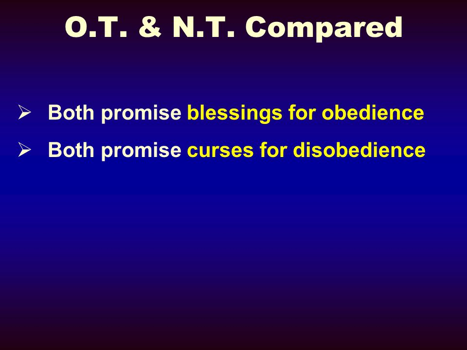 O.T. & N.T. Compared Both promise blessings for obedience Both promise curses for disobedience