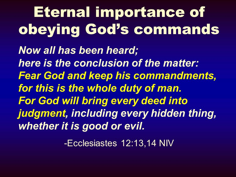 Eternal importance of obeying Gods commands Now all has been heard; here is the conclusion of the matter: Fear God and keep his commandments, for this is the whole duty of man.