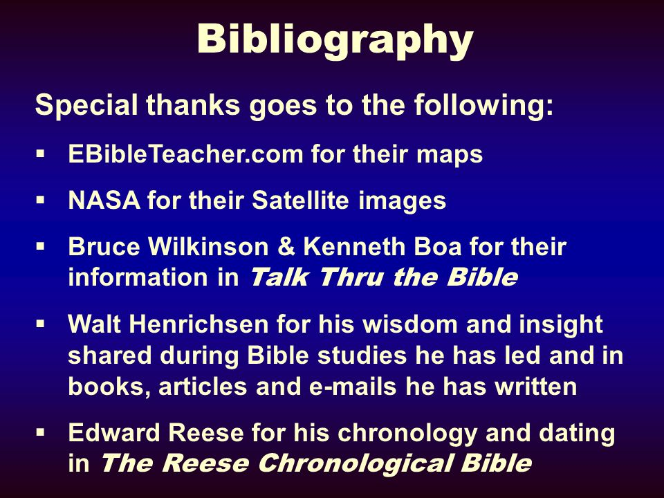 Bibliography Special thanks goes to the following: EBibleTeacher.com for their maps NASA for their Satellite images Bruce Wilkinson & Kenneth Boa for their information in Talk Thru the Bible Walt Henrichsen for his wisdom and insight shared during Bible studies he has led and in books, articles and e-mails he has written Edward Reese for his chronology and dating in The Reese Chronological Bible