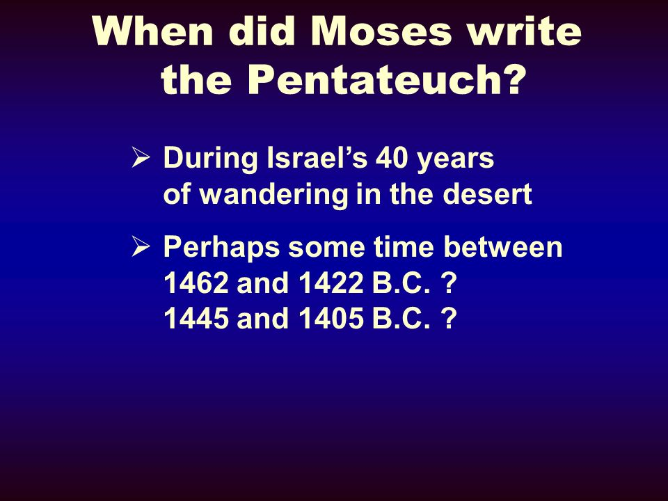 Pentateuch Time Period From creation (about 3975 B.C., according to the genealogies given.) Until the time of Moses death (about 1422 B.C., but this is only according to one dating theory.)