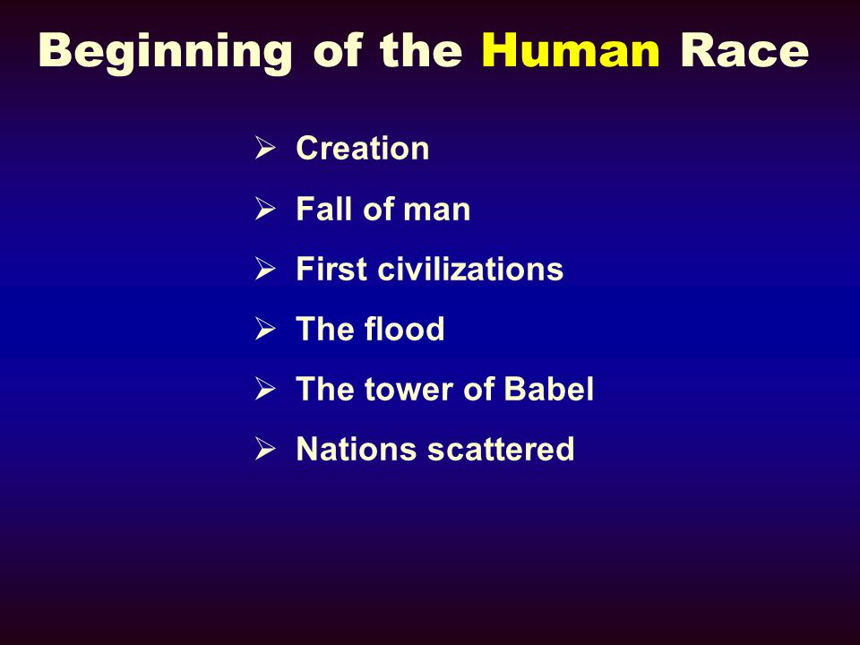 Beginning of the Human Race Creation Fall of man First civilizations The flood The tower of Babel Nations scattered