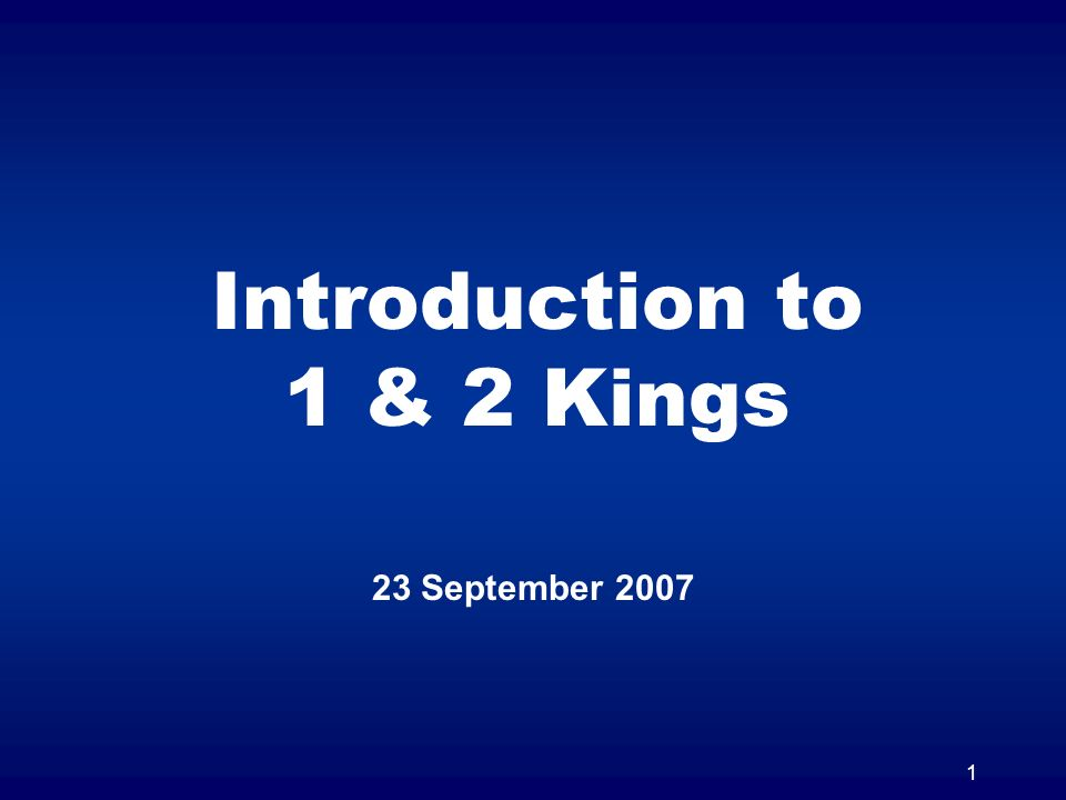 1 Introduction to 1 & 2 Kings 23 September 2007