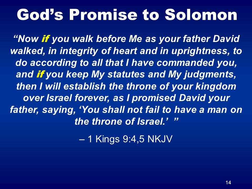 14 Gods Promise to Solomon Now if you walk before Me as your father David walked, in integrity of heart and in uprightness, to do according to all that I have commanded you, and if you keep My statutes and My judgments, then I will establish the throne of your kingdom over Israel forever, as I promised David your father, saying, You shall not fail to have a man on the throne of Israel.