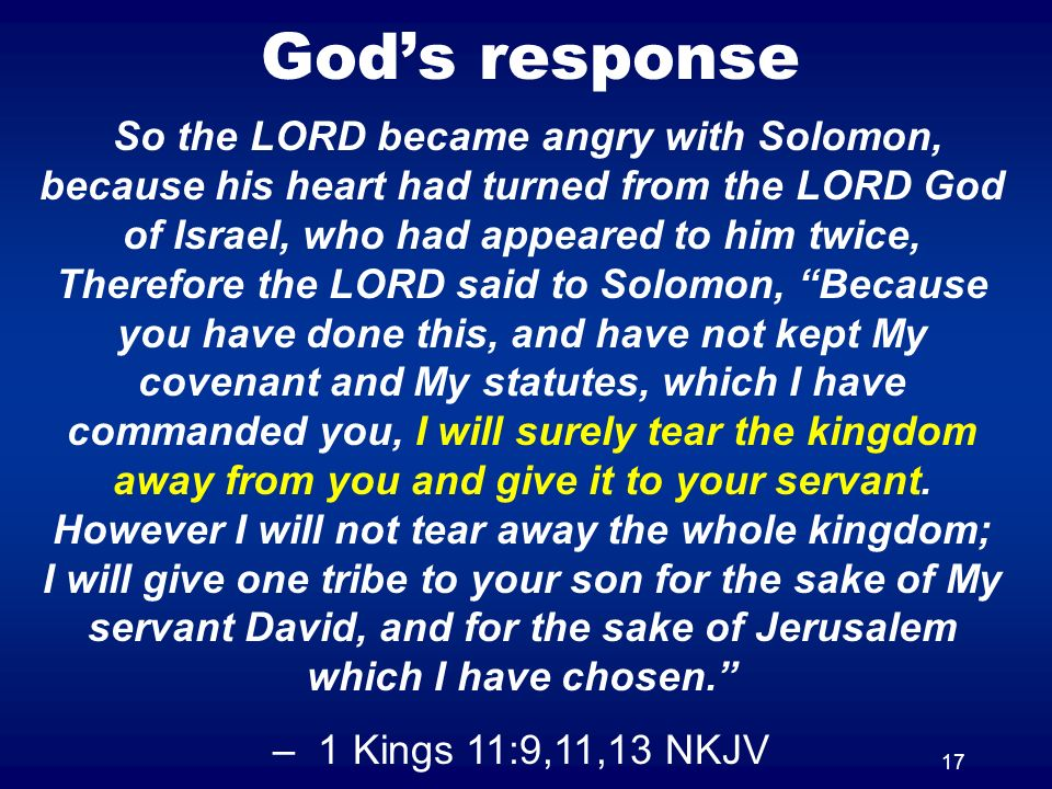 17 Gods response So the LORD became angry with Solomon, because his heart had turned from the LORD God of Israel, who had appeared to him twice, Therefore the LORD said to Solomon, Because you have done this, and have not kept My covenant and My statutes, which I have commanded you, I will surely tear the kingdom away from you and give it to your servant.