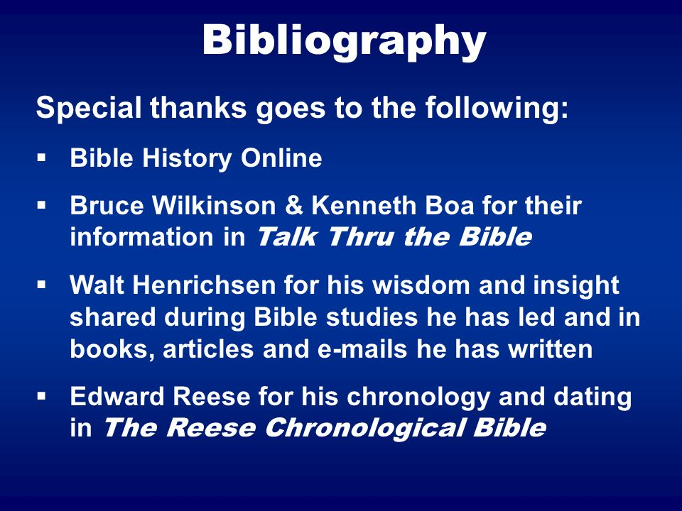 Bibliography Special thanks goes to the following: Bible History Online Bruce Wilkinson & Kenneth Boa for their information in Talk Thru the Bible Walt Henrichsen for his wisdom and insight shared during Bible studies he has led and in books, articles and e-mails he has written Edward Reese for his chronology and dating in The Reese Chronological Bible
