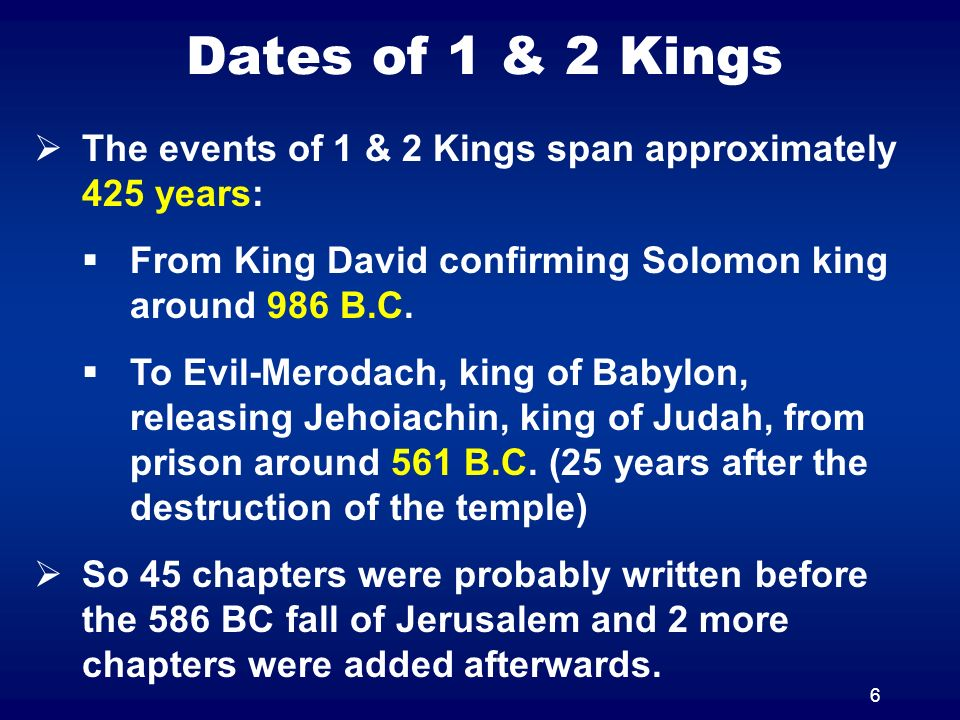 6 The events of 1 & 2 Kings span approximately 425 years: From King David confirming Solomon king around 986 B.C.