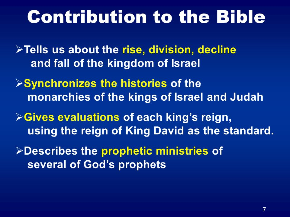 7 Contribution to the Bible Tells us about the rise, division, decline and fall of the kingdom of Israel Synchronizes the histories of the monarchies of the kings of Israel and Judah Gives evaluations of each kings reign, using the reign of King David as the standard.