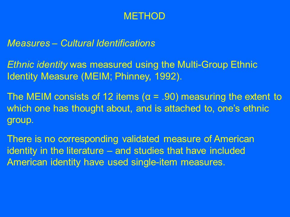 Measures – Cultural Identifications Ethnic identity was measured using the Multi-Group Ethnic Identity Measure (MEIM; Phinney, 1992).