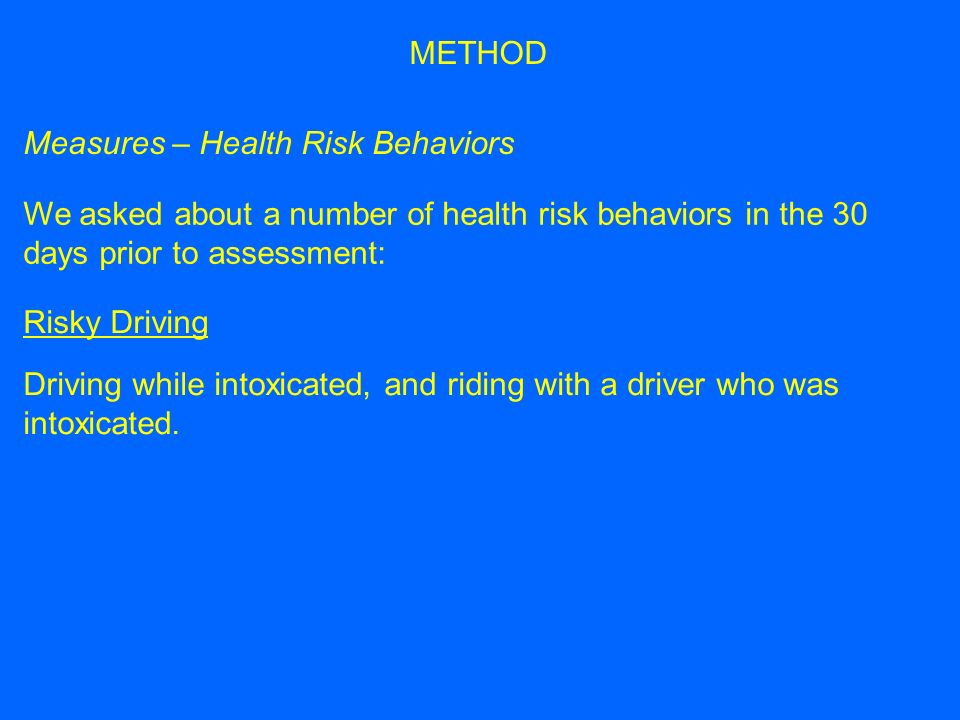 Measures – Health Risk Behaviors We asked about a number of health risk behaviors in the 30 days prior to assessment: METHOD Risky Driving Driving while intoxicated, and riding with a driver who was intoxicated.