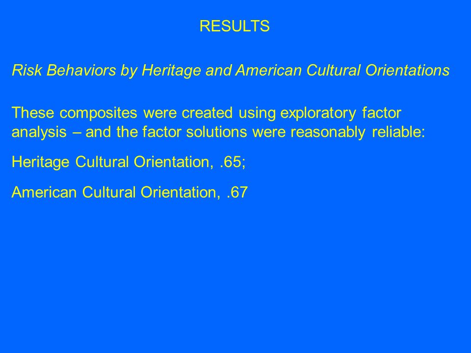 Risk Behaviors by Heritage and American Cultural Orientations RESULTS These composites were created using exploratory factor analysis – and the factor solutions were reasonably reliable: Heritage Cultural Orientation,.65; American Cultural Orientation,.67