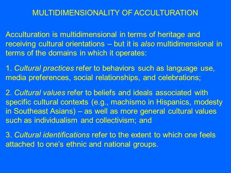 MULTIDIMENSIONALITY OF ACCULTURATION So acculturation is multidimensional in two separate ways: PRACTICES VALUES IDENTIFICATIONS HERITAGERECEIVING Heritage language Heritage-culture foods Receiving-society language Receiving-culture foods Collectivism Interdependence Familism Individualism Independence Country of origin Receiving country