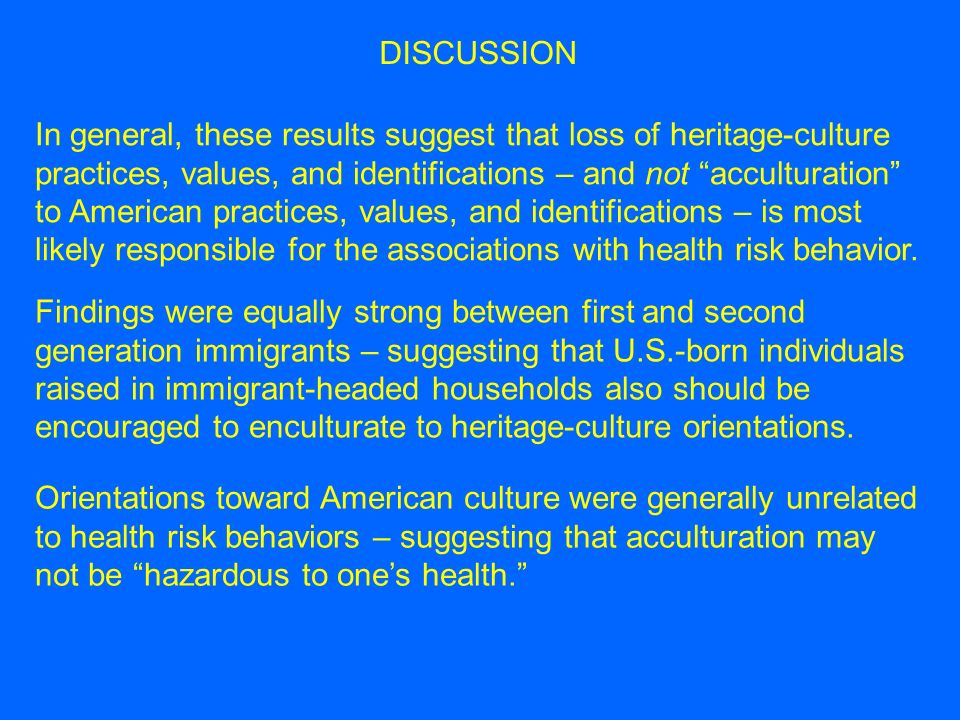 In general, these results suggest that loss of heritage-culture practices, values, and identifications – and not acculturation to American practices, values, and identifications – is most likely responsible for the associations with health risk behavior.