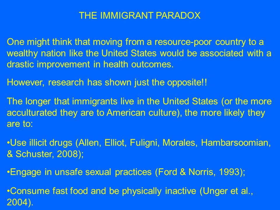 THE IMMIGRANT PARADOX A similar conclusion has been drawn between first-generation (born outside the US) and second-generation (born im the US but raised by immigrant parents) individuals (Prado et al., in press).