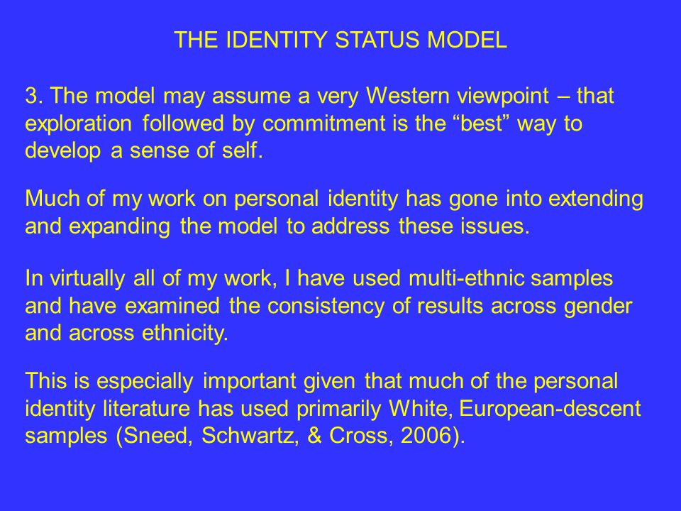 THE IDENTITY STATUS MODEL 3. The model may assume a very Western viewpoint – that exploration followed by commitment is the best way to develop a sens