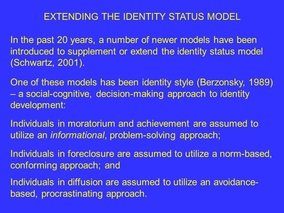 EXTENDING THE IDENTITY STATUS MODEL In the past 20 years, a number of newer models have been introduced to supplement or extend the identity status model (Schwartz, 2001).