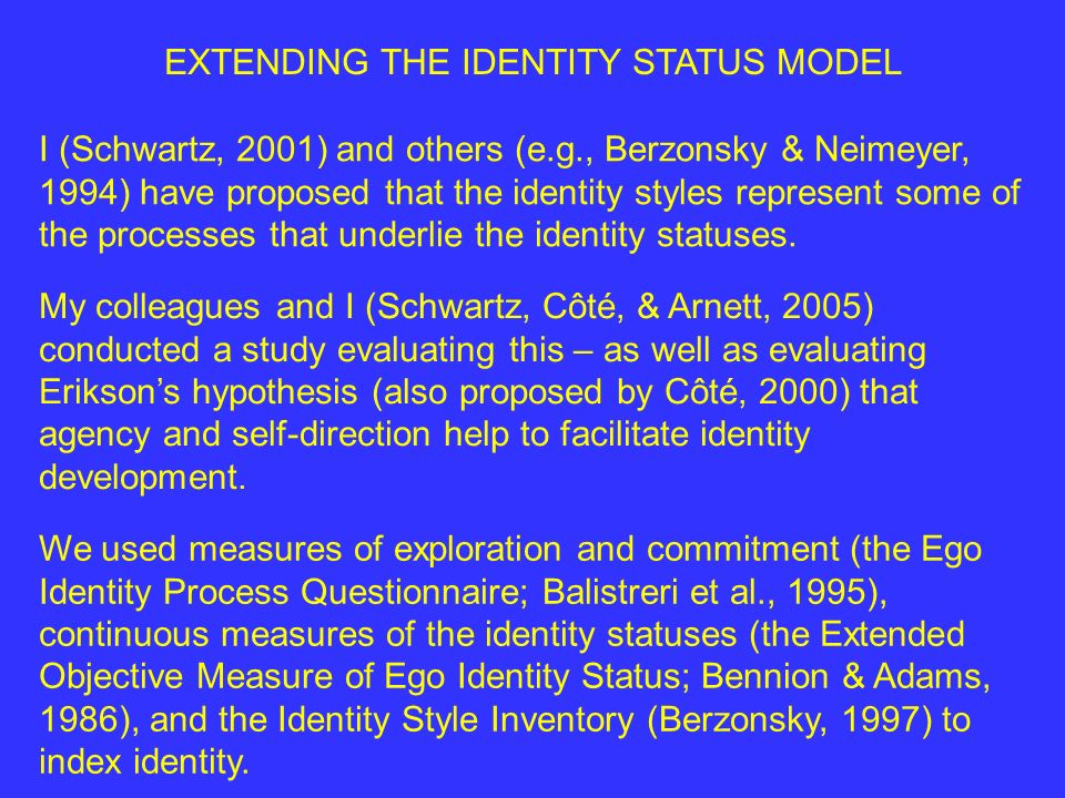 EXTENDING THE IDENTITY STATUS MODEL I (Schwartz, 2001) and others (e.g., Berzonsky & Neimeyer, 1994) have proposed that the identity styles represent some of the processes that underlie the identity statuses.