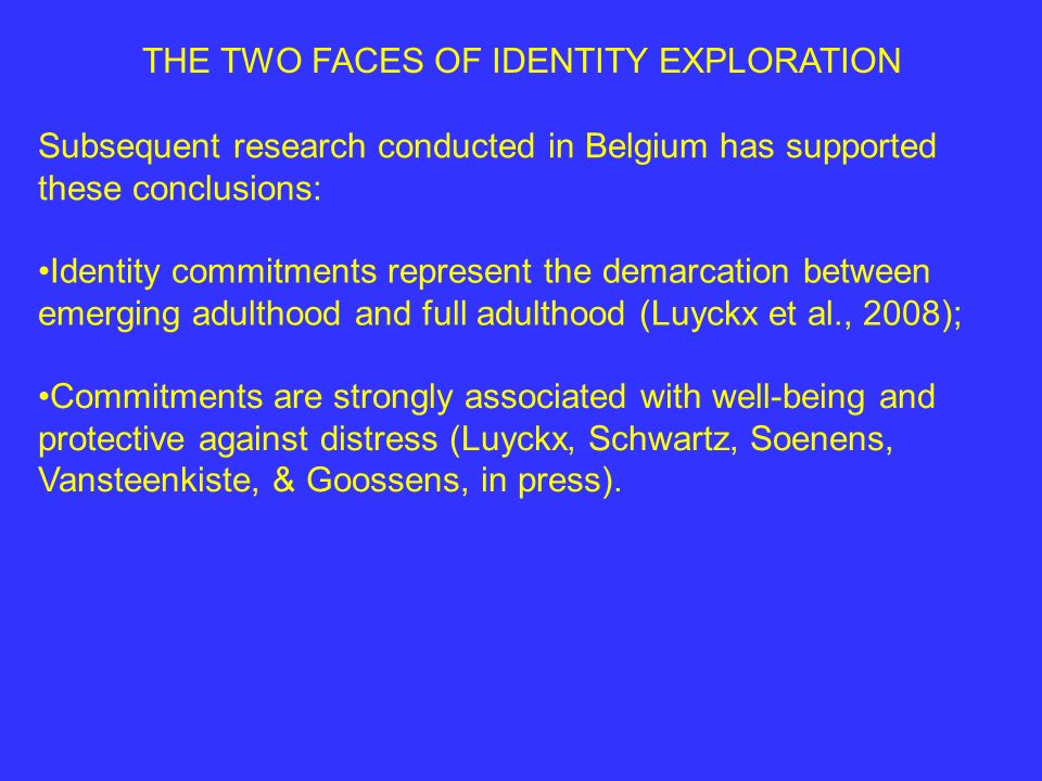 THE TWO FACES OF IDENTITY EXPLORATION Subsequent research conducted in Belgium has supported these conclusions: Identity commitments represent the demarcation between emerging adulthood and full adulthood (Luyckx et al., 2008); Commitments are strongly associated with well-being and protective against distress (Luyckx, Schwartz, Soenens, Vansteenkiste, & Goossens, in press).