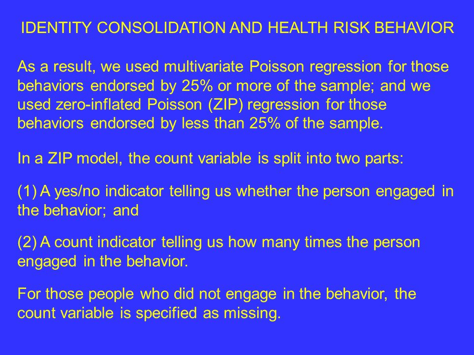 IDENTITY CONSOLIDATION AND HEALTH RISK BEHAVIOR As a result, we used multivariate Poisson regression for those behaviors endorsed by 25% or more of the sample; and we used zero-inflated Poisson (ZIP) regression for those behaviors endorsed by less than 25% of the sample.