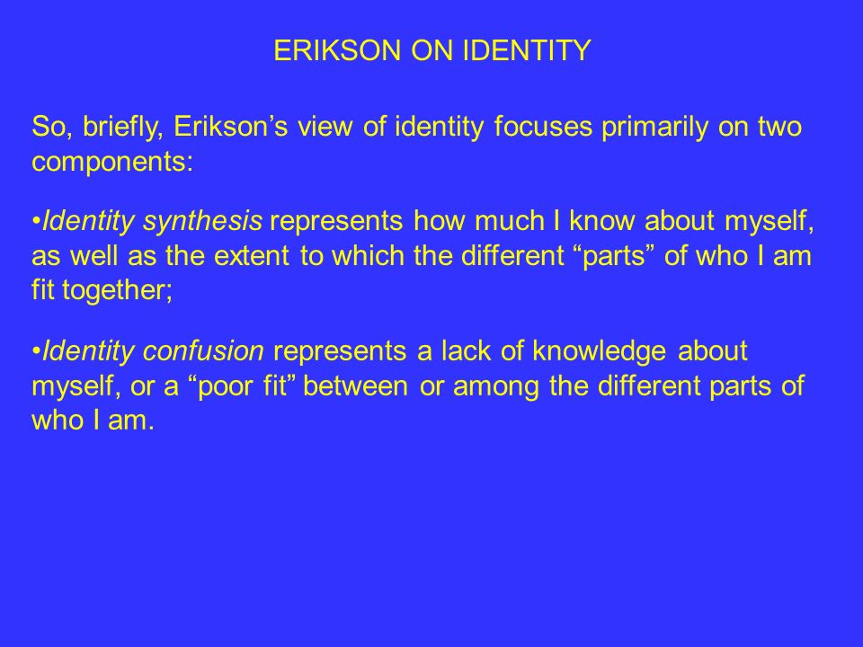 ERIKSON ON IDENTITY So, briefly, Eriksons view of identity focuses primarily on two components: Identity synthesis represents how much I know about myself, as well as the extent to which the different parts of who I am fit together; Identity confusion represents a lack of knowledge about myself, or a poor fit between or among the different parts of who I am.