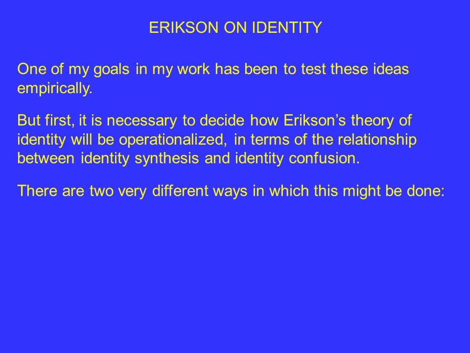 ERIKSON ON IDENTITY One of my goals in my work has been to test these ideas empirically.