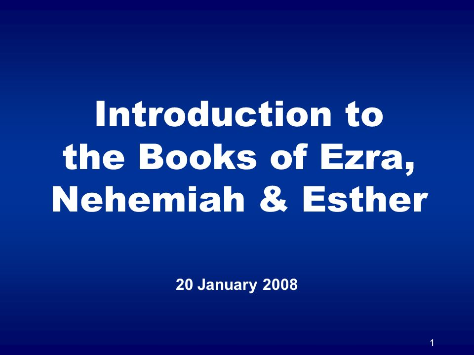1 Introduction to the Books of Ezra, Nehemiah & Esther 20 January 2008