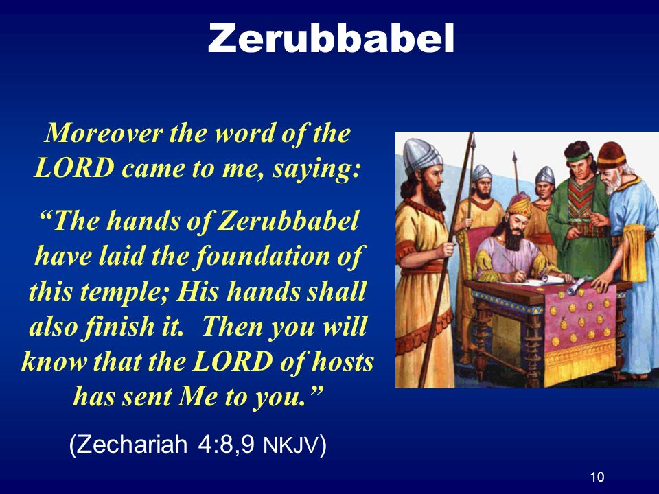 10 Zerubbabel Moreover the word of the LORD came to me, saying: The hands of Zerubbabel have laid the foundation of this temple; His hands shall also