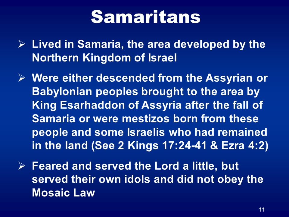 11 Samaritans Lived in Samaria, the area developed by the Northern Kingdom of Israel Were either descended from the Assyrian or Babylonian peoples bro