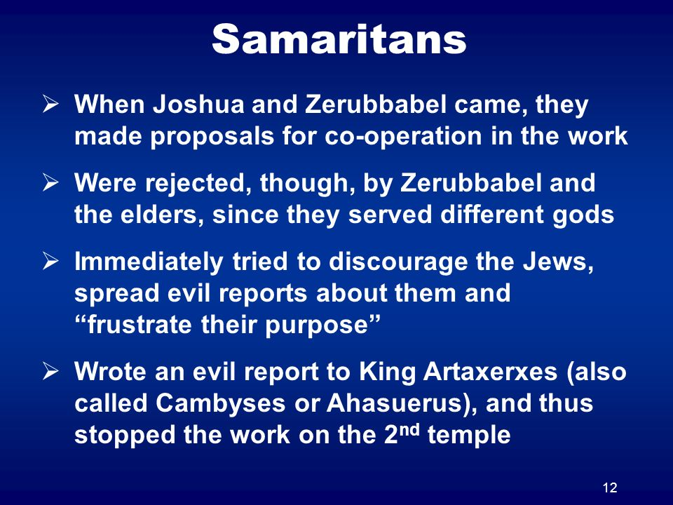 12 Samaritans When Joshua and Zerubbabel came, they made proposals for co-operation in the work Were rejected, though, by Zerubbabel and the elders, since they served different gods Immediately tried to discourage the Jews, spread evil reports about them and frustrate their purpose Wrote an evil report to King Artaxerxes (also called Cambyses or Ahasuerus), and thus stopped the work on the 2 nd temple