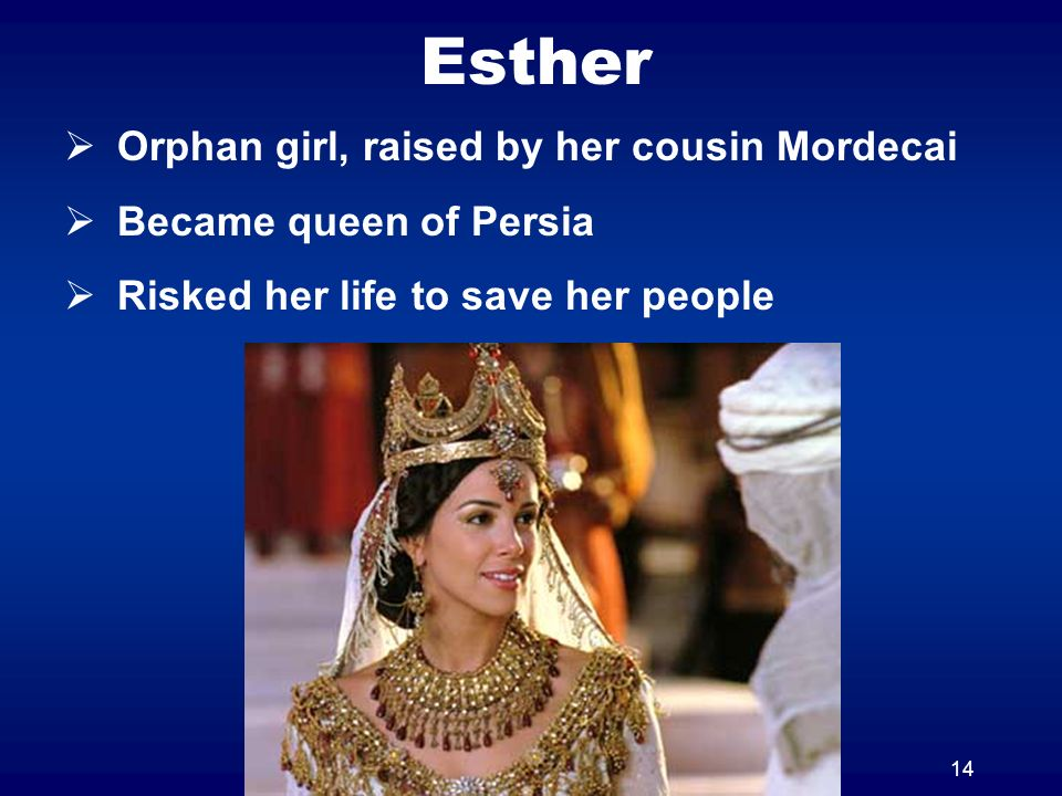 14 Esther Orphan girl, raised by her cousin Mordecai Became queen of Persia Risked her life to save her people