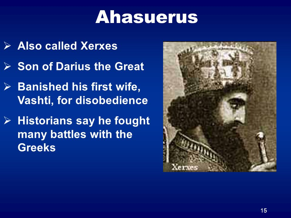 15 Ahasuerus Also called Xerxes Son of Darius the Great Banished his first wife, Vashti, for disobedience Historians say he fought many battles with t