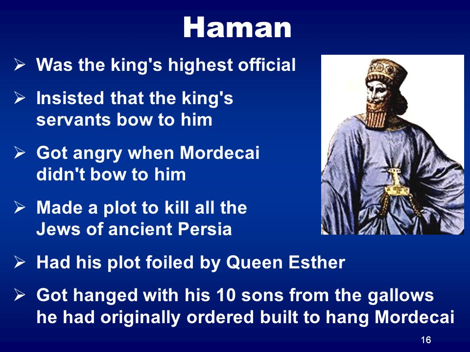 16 Haman Was the king's highest official Insisted that the king's servants bow to him Got angry when Mordecai didn't bow to him Made a plot to kill al