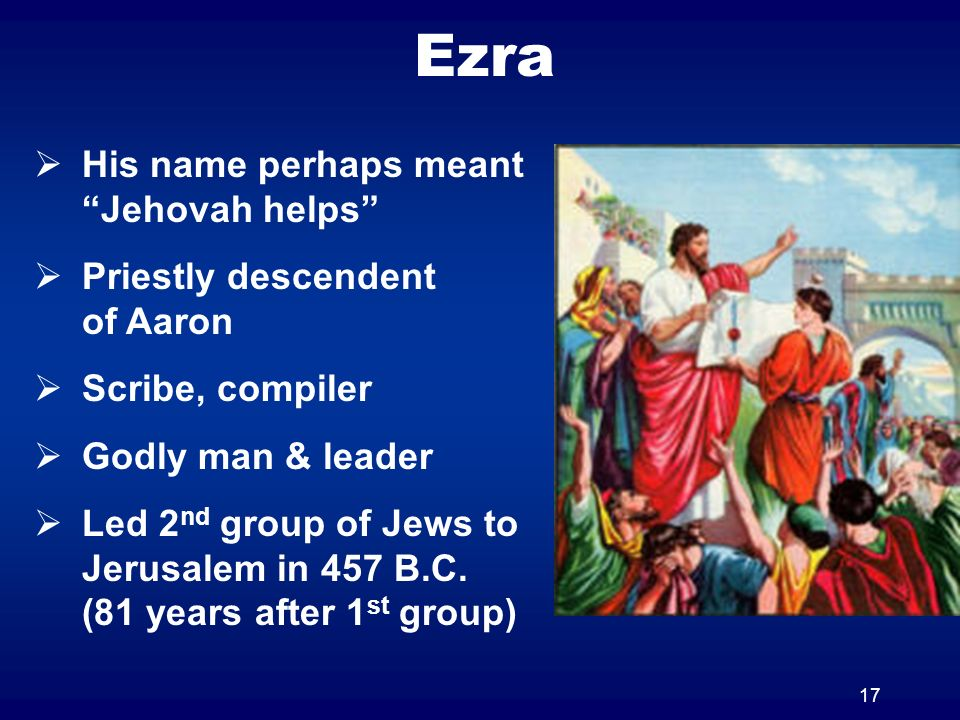 17 Ezra His name perhaps meant Jehovah helps Priestly descendent of Aaron Scribe, compiler Godly man & leader Led 2 nd group of Jews to Jerusalem in 4